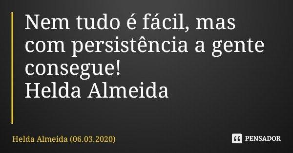 Nem tudo é fácil, mas com persistência a gente consegue! Helda Almeida... Frase de Helda Almeida (06.03.2020).