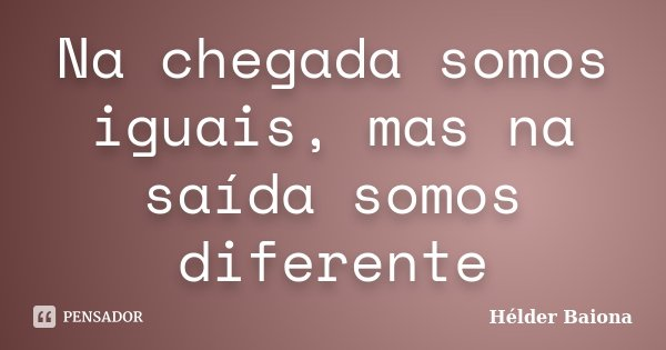 Na chegada somos iguais, mas na saída somos diferente... Frase de Hélder Baiona.