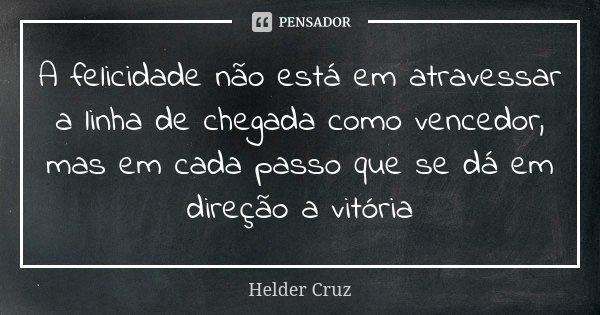 A felicidade não está em atravessar a linha de chegada como vencedor, mas em cada passo que se dá em direção a vitória... Frase de Helder Cruz.