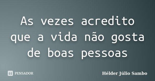 As vezes acredito que a vida não gosta de boas pessoas... Frase de Hélder Júlio Sambo.