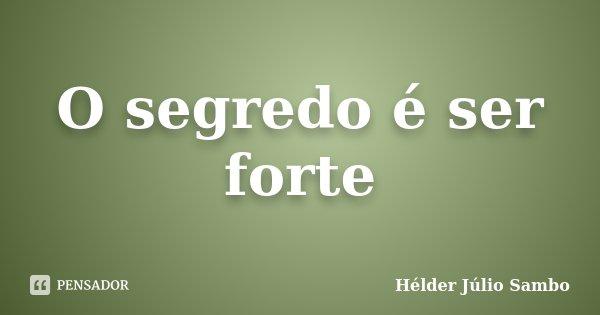 O segredo é ser forte... Frase de Hélder Júlio Sambo.