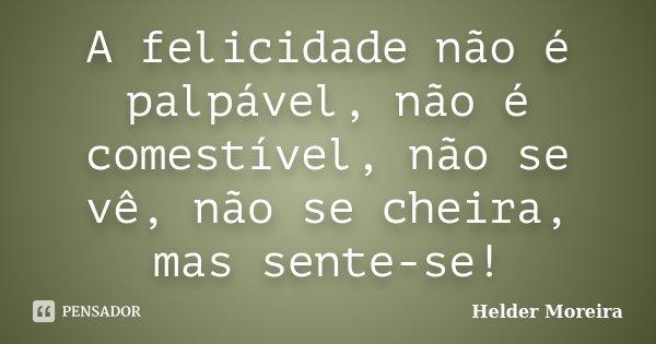 A felicidade não é palpável, não é comestível, não se vê, não se cheira, mas sente-se!... Frase de Helder Moreira.