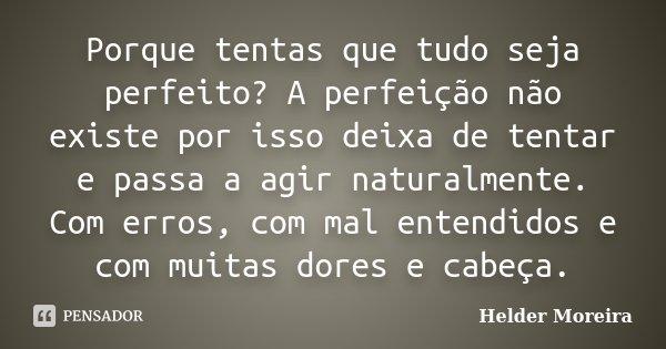 Porque tentas que tudo seja perfeito? A perfeição não existe por isso deixa de tentar e passa a agir naturalmente. Com erros, com mal entendidos e com muitas do... Frase de Helder Moreira.