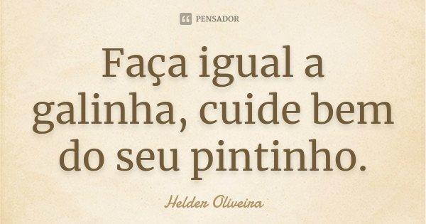 Faça igual a galinha, cuide bem do seu pintinho.... Frase de Helder Oliveira.