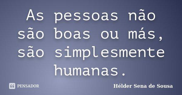 As pessoas não são boas ou más, são simplesmente humanas.... Frase de Hélder Sena de Sousa.