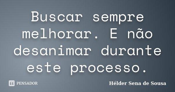 Buscar sempre melhorar. E não desanimar durante este processo.... Frase de Helder Sena de Sousa.