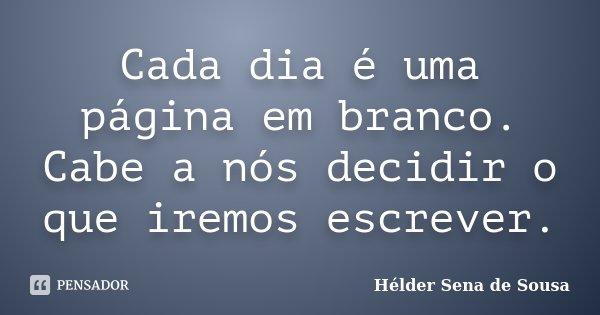 Cada dia é uma página em branco. Cabe a nós decidir o que iremos escrever.... Frase de Helder Sena de Sousa.