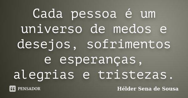 Cada pessoa é um universo de medos e desejos, sofrimentos e esperanças, alegrias e tristezas.... Frase de Hélder Sena de Sousa.