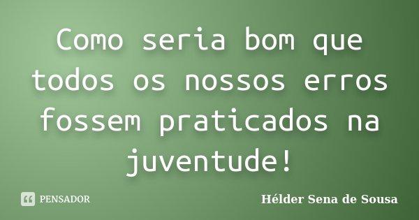 Como seria bom que todos os nossos erros fossem praticados na juventude!... Frase de Helder Sena de Sousa.