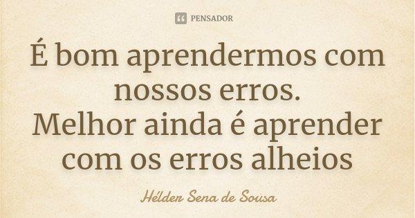 É bom aprendermos com nossos erros. Melhor ainda é aprender com os erros alheios... Frase de Hélder Sena de Sousa.