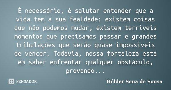 É necessário, é salutar entender que a vida tem a sua fealdade; existem coisas que não podemos mudar, existem terríveis momentos que precisamos passar e grandes... Frase de Hélder Sena de Sousa.