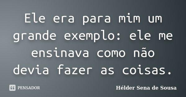 Ele era para mim um grande exemplo: ele me ensinava como não devia fazer as coisas.... Frase de Hélder Sena de Sousa.