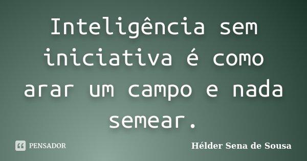 Inteligência sem iniciativa é como arar um campo e nada semear.... Frase de Hélder Sena de Sousa.