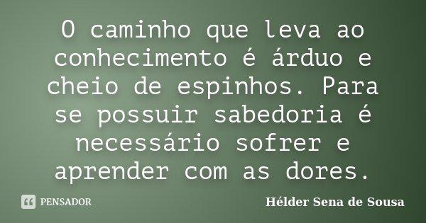 O caminho que leva ao conhecimento é árduo e cheio de espinhos. Para se possuir sabedoria é necessário sofrer e aprender com as dores.... Frase de Hélder Sena de Sousa.
