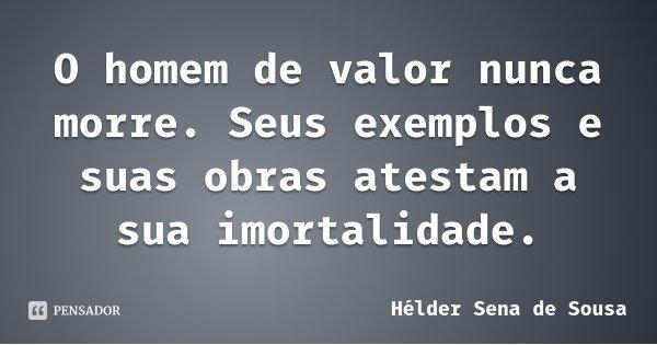 O homem de valor nunca morre. Seus exemplos e suas obras atestam a sua imortalidade.... Frase de Hélder Sena de Sousa.