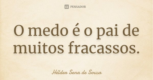 O medo é o pai de muitos fracassos.... Frase de Hélder Sena de Sousa.