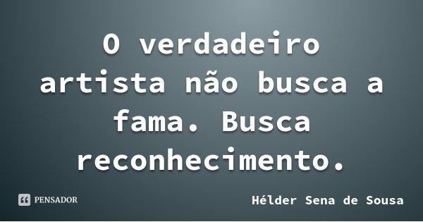 O verdadeiro artista não busca a fama. Busca reconhecimento.... Frase de Hélder Sena de Sousa.
