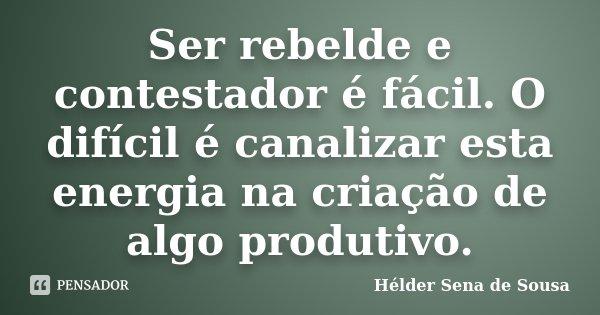 Ser rebelde e contestador é fácil. O difícil é canalizar esta energia na criação de algo produtivo.... Frase de Hélder Sena de Sousa.