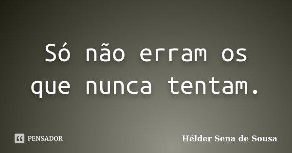 Só não erram os que nunca tentam.... Frase de Hélder Sena de Sousa.