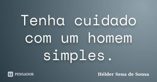 Tenha cuidado com um homem simples.... Frase de Hélder Sena de Sousa.