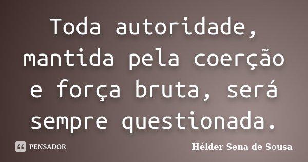 Toda autoridade, mantida pela coerção e força bruta, será sempre questionada.... Frase de Hélder Sena de Sousa.