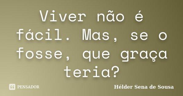Viver não é fácil. Mas, se o fosse, que graça teria?... Frase de Hélder Sena de Sousa.