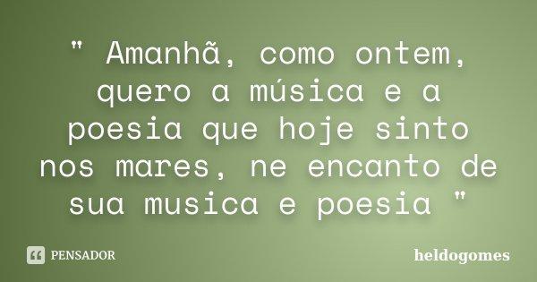 """"""" Amanhã, como ontem, quero a música e a poesia que hoje sinto nos mares, ne encanto de sua musica e poesia """"... Frase de heldogomes."""