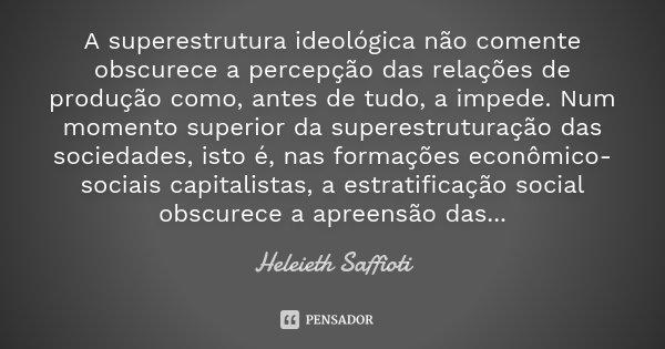 A superestrutura ideológica não comente obscurece a percepção das relações de produção como, antes de tudo, a impede. Num momento superior da superestruturação ... Frase de Heleieth Saffioti.