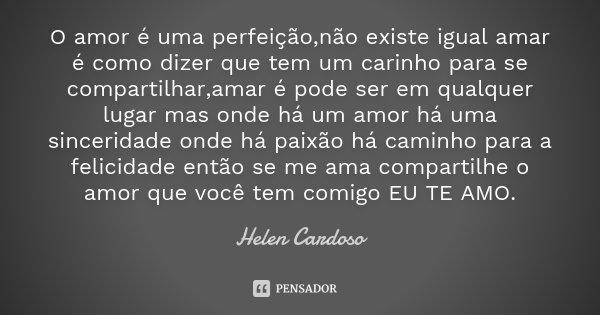 O amor é uma perfeição,não existe igual amar é como dizer que tem um carinho para se compartilhar,amar é pode ser em qualquer lugar mas onde há um amor há uma s... Frase de Helen Cardoso.