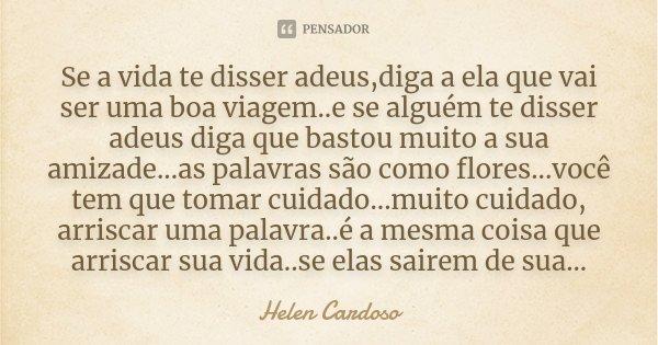 Se a vida te disser adeus,diga a ela que vai ser uma boa viagem..e se alguém te disser adeus diga que bastou muito a sua amizade...as palavras são como flores..... Frase de Helen Cardoso.