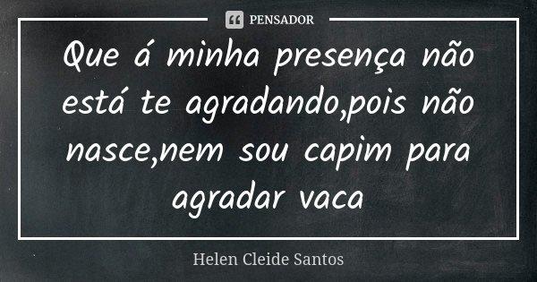 Que á minha presença não está te agradando,pois não nasce,nem sou capim para agradar vaca... Frase de Helen Cleide Santos.