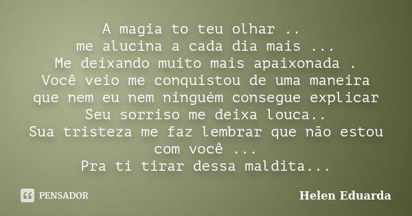 A magia to teu olhar .. me alucina a cada dia mais ... Me deixando muito mais apaixonada . Você veio me conquistou de uma maneira que nem eu nem ninguém consegu... Frase de Helen Eduarda.