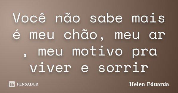 Você não sabe mais é meu chão, meu ar , meu motivo pra viver e sorrir... Frase de Helen Eduarda.