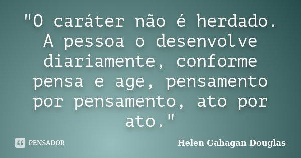 """""""O caráter não é herdado. A pessoa o desenvolve diariamente, conforme pensa e age, pensamento por pensamento, ato por ato.""""... Frase de Helen Gahagan Douglas."""