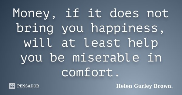 Money, if it does not bring you happiness, will at least help you be miserable in comfort.... Frase de Helen Gurley Brown.