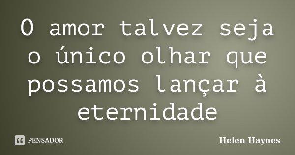 O amor talvez seja o único olhar que possamos lançar à eternidade... Frase de Helen Haynes.