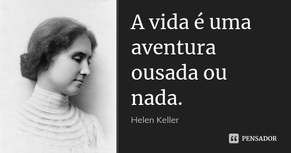 A vida é uma aventura ousada ou nada.... Frase de Helen Keller.