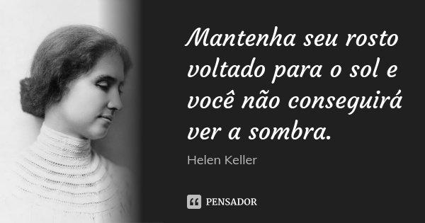Mantenha seu rosto voltado para o sol e você não conseguirá ver a sombra.... Frase de Helen Keller.