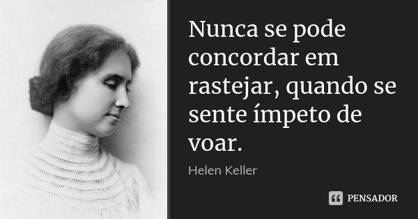 Nunca se pode concordar em rastejar, quando se sente ímpeto de voar.... Frase de Helen Keller.