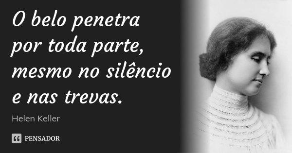 O belo penetra por toda parte, mesmo no silêncio e nas trevas.... Frase de Helen Keller.