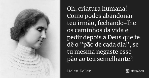 """Oh, criatura humana! Como podes abandonar teu irmão, fechando-lhe os caminhos da vida e pedir depois a Deus que te dê o """"pão de cada dia"""", se tu mesma... Frase de Helen Keller."""