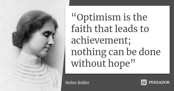 """""""Optimism is the faith that leads to achievement; nothing can be done without hope""""... Frase de Helen Keller."""