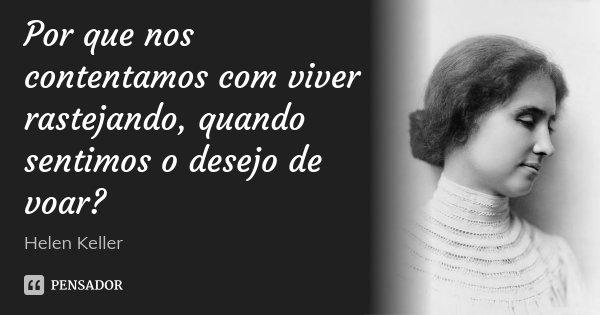 Por que nos contentamos com viver rastejando, quando sentimos o desejo de voar?... Frase de Helen Keller.
