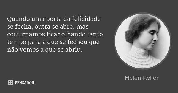Quando uma porta da felicidade se fecha, outra se abre, mas costumamos ficar olhando tanto tempo para a que se fechou que não vemos a que se abriu.... Frase de Helen Keller.