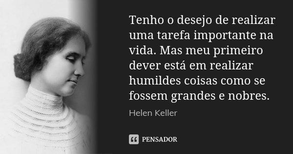 Tenho o desejo de realizar uma tarefa importante na vida. Mas meu primeiro dever está em realizar humildes coisas como se fossem grandes e nobres.... Frase de (Helen Keller).