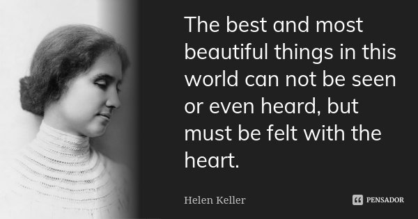 The best and most beautiful things in this world can not be seen or even heard, but must be felt with the heart.... Frase de Helen Keller.