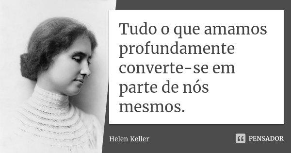 10 Frases Que Você Deveria Adotar Como Lema No Dia A Dia: Tudo O Que Amamos Profundamente... Helen Keller