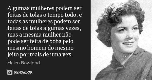 Algumas mulheres podem ser feitas de tolas o tempo todo, e todas as mulheres podem ser feitas de tolas algumas vezes, mas a mesma mulher não pode ser feita de b... Frase de Helen Rowland.