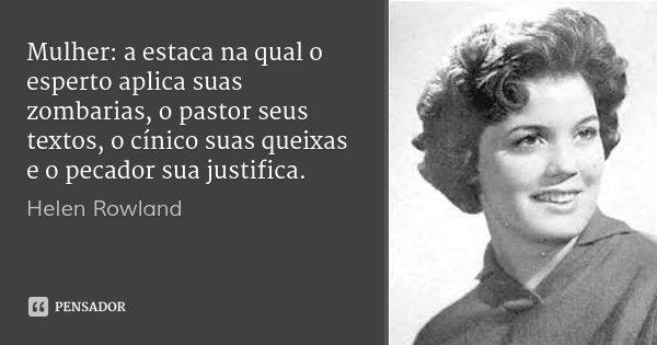 Mulher: a estaca na qual o esperto aplica suas zombarias, o pastor seus textos, o cínico suas queixas e o pecador sua justifica.... Frase de Helen Rowland.