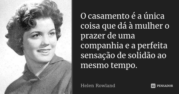 O casamento é a única coisa que dá à mulher o prazer de uma companhia e a perfeita sensação de solidão ao mesmo tempo.... Frase de Helen Rowland.